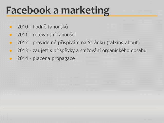 ● 2010 – hodně fanoušků ● 2011 – relevantní fanoušci ● 2012 – pravidelné přispívání na Stránku (talking about) ● 2013 – za...
