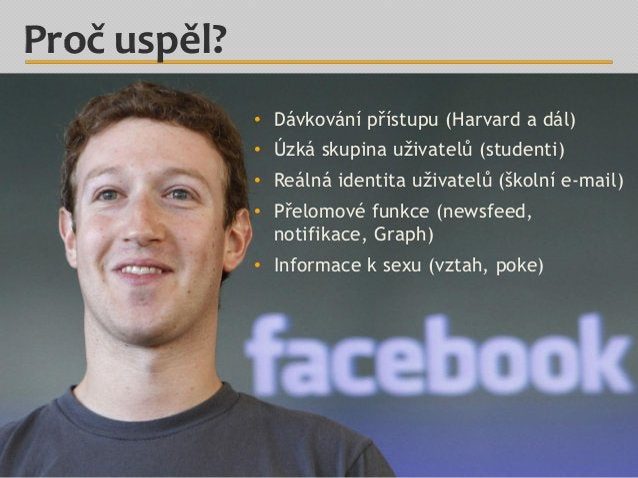 Proč uspěl? • Dávkování přístupu (Harvard a dál) • Úzká skupina uživatelů (studenti) • Reálná identita uživatelů (školní e...