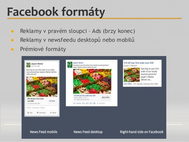 Facebook formáty ● Reklamy v pravém sloupci – Ads (brzy konec) ● Reklamy v newsfeedu desktopů nebo mobilů ● Prémiové formá...