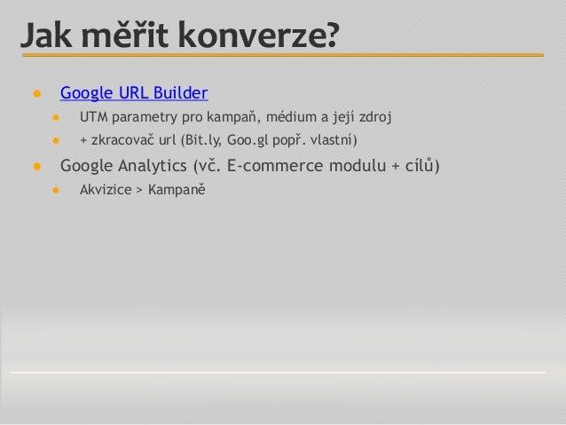 ● Google URL Builder ● UTM parametry pro kampaň, médium a její zdroj ● + zkracovač url (Bit.ly, Goo.gl popř. vlastní) ● Go...