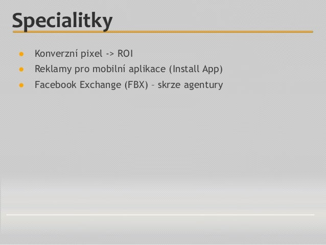 ● Konverzní pixel -> ROI ● Reklamy pro mobilní aplikace (Install App) ● Facebook Exchange (FBX) – skrze agentury Specialit...