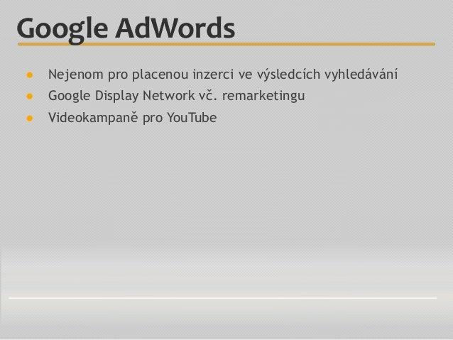 ● Nejenom pro placenou inzerci ve výsledcích vyhledávání ● Google Display Network vč. remarketingu ● Videokampaně pro YouT...