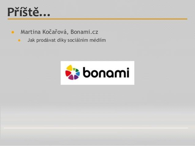 Příště… ● Martina Kočařová, Bonami.cz ● Jak prodávat díky sociálním médiím