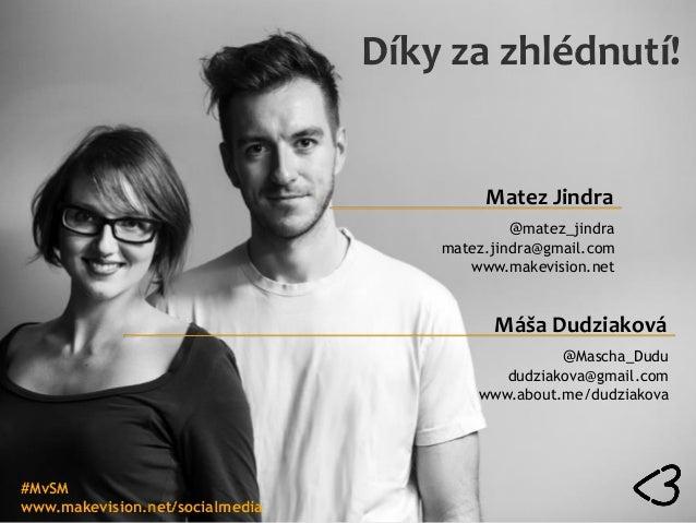 Díky za zhlédnutí! Máša Dudziaková @Mascha_Dudu dudziakova@gmail.com www.about.me/dudziakova Matez Jindra @matez_jindra ma...