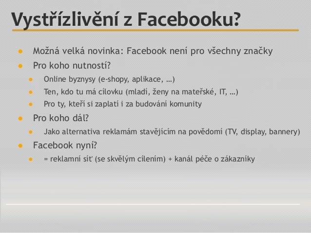 ● Možná velká novinka: Facebook není pro všechny značky ● Pro koho nutností? ● Online byznysy (e-shopy, aplikace, …) ● Ten...
