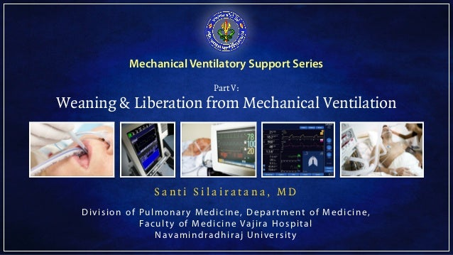 Mechanical Ventilatory Support Series Part V: Weaning & Liberation from Mechanical Ventilation S a n t i S i l a i r a t a...