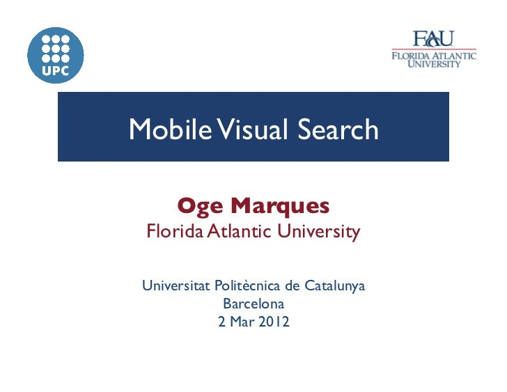 Mobile Visual Search	       Oge Marques	 Florida Atlantic University	 Universitat Politècnica de Catalunya               B...