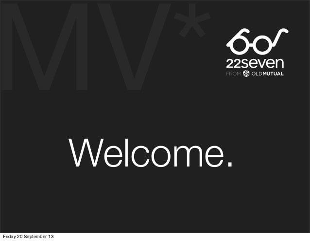 MV* Welcome. Friday 20 September 13