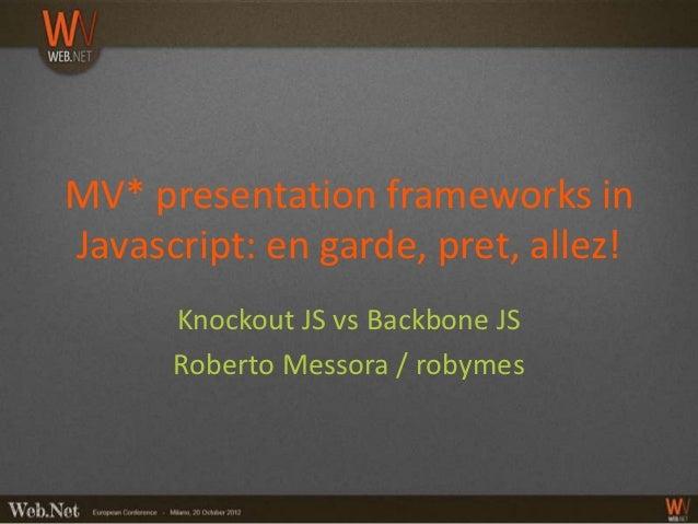 MV* presentation frameworks inJavascript: en garde, pret, allez!      Knockout JS vs Backbone JS      Roberto Messora / ro...