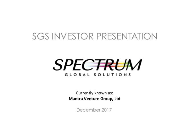 SGS INVESTOR PRESENTATION 	 Currently	known	as:		 Mantra	Venture	Group,	Ltd	 December 2017