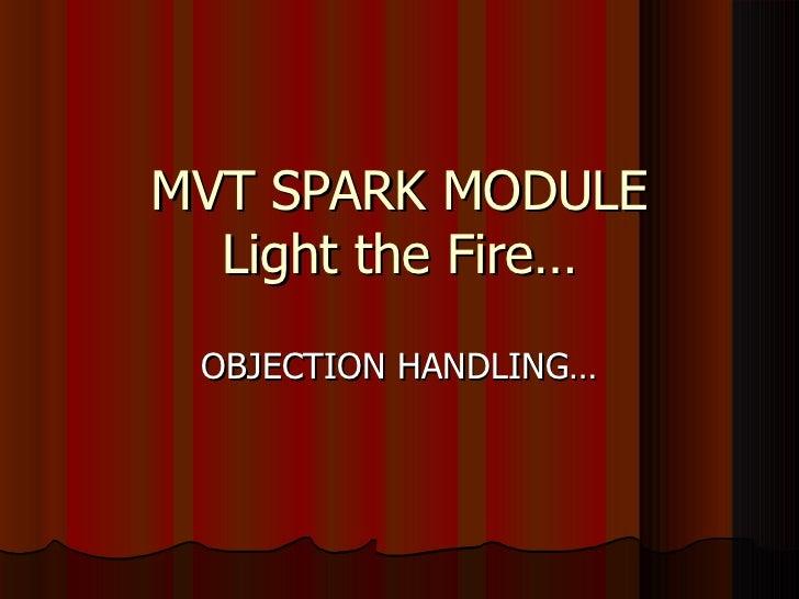 MVT SPARK MODULE  Light the Fire… OBJECTION HANDLING…