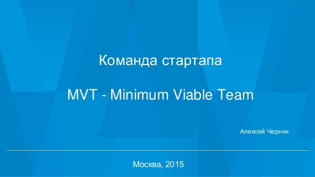 1 Команда стартапа MVT - Minimum Viable Team Москва, 2015 Алексей Черняк