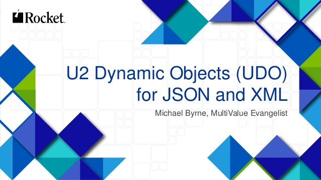 1 U2 Dynamic Objects (UDO) for JSON and XML Michael Byrne, MultiValue Evangelist