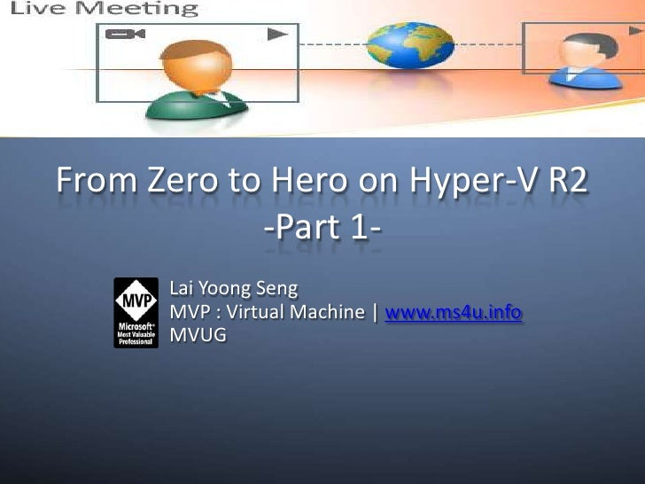 From Zero to Hero on Hyper-V R2-Part 1-<br />Lai YoongSeng<br />MVP : Virtual Machine | www.ms4u.info<br />MVUG<br />