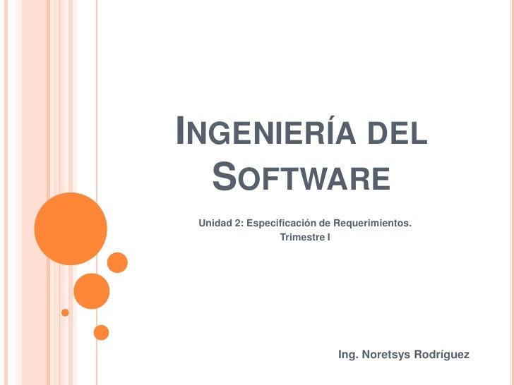 Ingeniería delSoftware<br />Unidad 2: Especificación de Requerimientos.<br />Trimestre I<br />Ing. Noretsys Rodríguez<br />