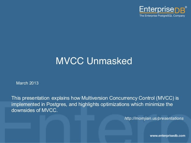MVCC Unmasked!          March 2013     This presentation explains how Multiversion Concurrency Control (MVCC) is     imple...