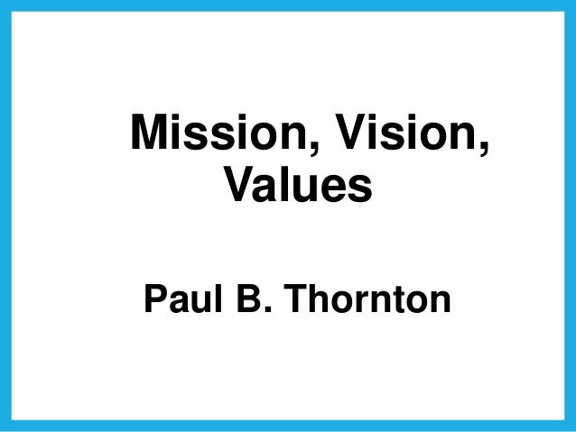 Mission, Vision, Values Paul B. Thornton