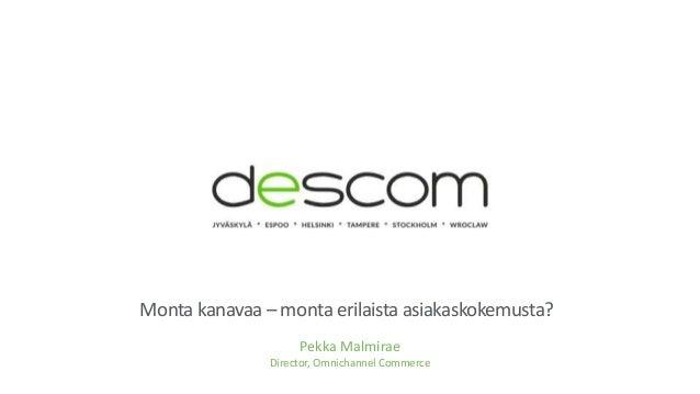 Monta kanavaa –monta erilaista asiakaskokemusta?  Pekka Malmirae  Director, Omnichannel Commerce