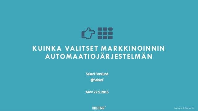 Copyright © Dagmar Oy KUINKA VALITSET MARKKINOINNIN AUTOMAATIOJÄRJESTELMÄN Sakari Forslund @SakkeF MVV 22.9.2015