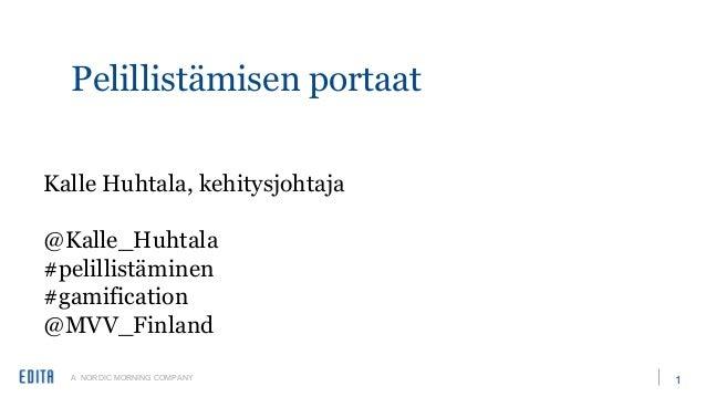 A NORDIC MORNING COMPANY 1 Pelillistämisen portaat Kalle Huhtala, kehitysjohtaja @Kalle_Huhtala #pelillistäminen #gamifica...