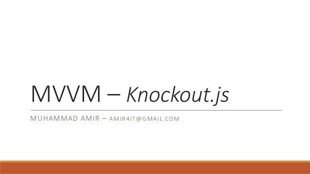 MVVM – Knockout.js MUHAMMAD AMIR – A M I R 4IT@ GMAI L.COM