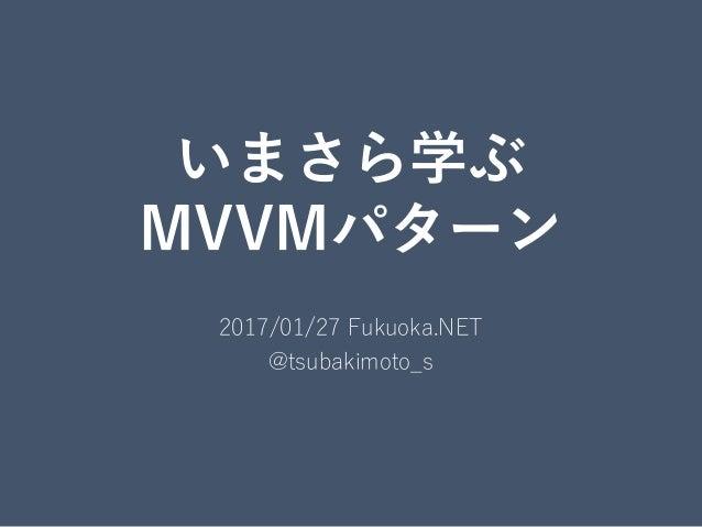 いまさら学ぶ MVVMパターン 2017/01/27 Fukuoka.NET @tsubakimoto_s