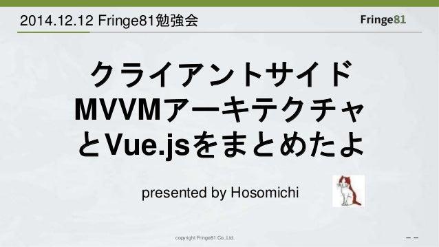 2014.12.12 Fringe81勉強会  クライアントサイド  MVVMアーキテクチャ  とVue.jsをまとめたよ  presented by Hosomichi  copyright Fringe81 Co.,Ltd. - -