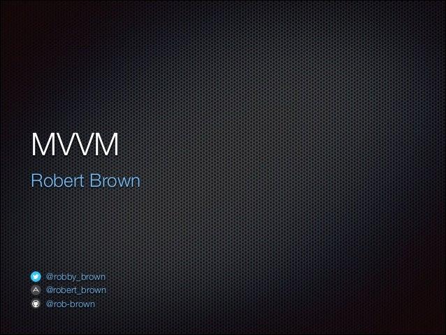 MVVM Robert Brown @robby_brown @robert_brown @rob-brown