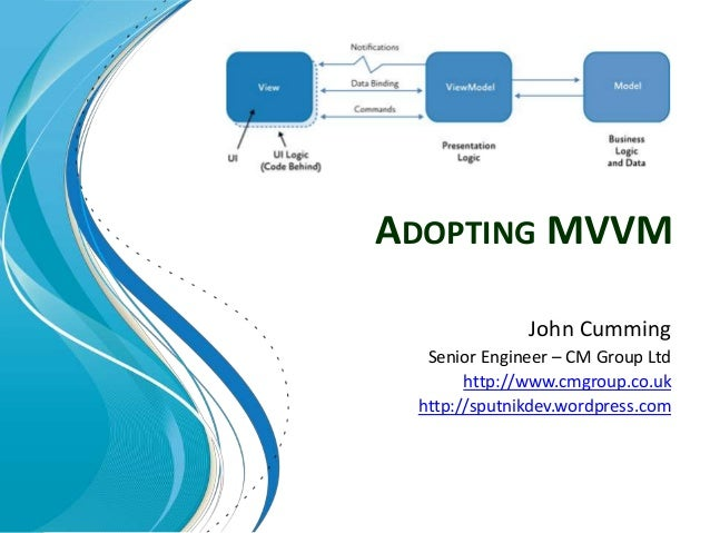 ADOPTING MVVM John Cumming Senior Engineer – CM Group Ltd http://www.cmgroup.co.uk http://sputnikdev.wordpress.com