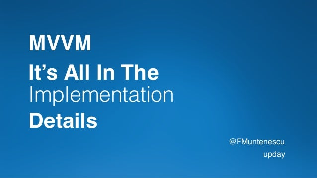It's All In The Implementation Details @FMuntenescu upday MVVM