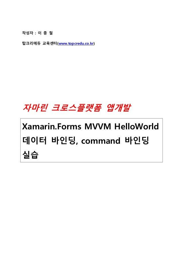 작성자 : 이 종 철 탑크리에듀 교육센터(www.topcredu.co.kr) 자마린 크로스플랫폼 앱개발 Xamarin.Forms MVVM HelloWorld 데이터 바인딩, command 바인딩 실습