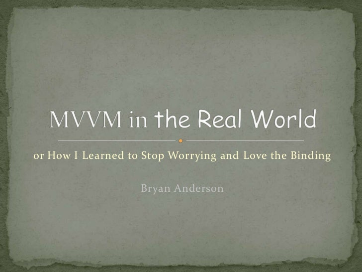 or How I Learned to Stop Worrying and Love the Binding<br />Bryan Anderson<br />MVVM in the Real World<br />