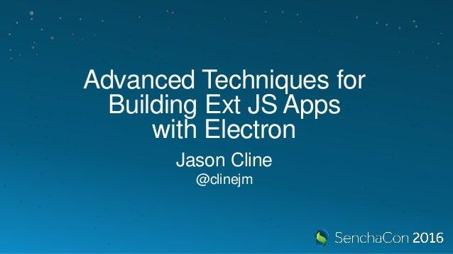 Advanced Techniques for Building Ext JS Apps with Electron Jason Cline @clinejm