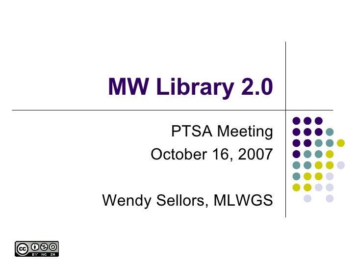 MW Library 2.0 PTSA Meeting October 16, 2007 Wendy Sellors, MLWGS