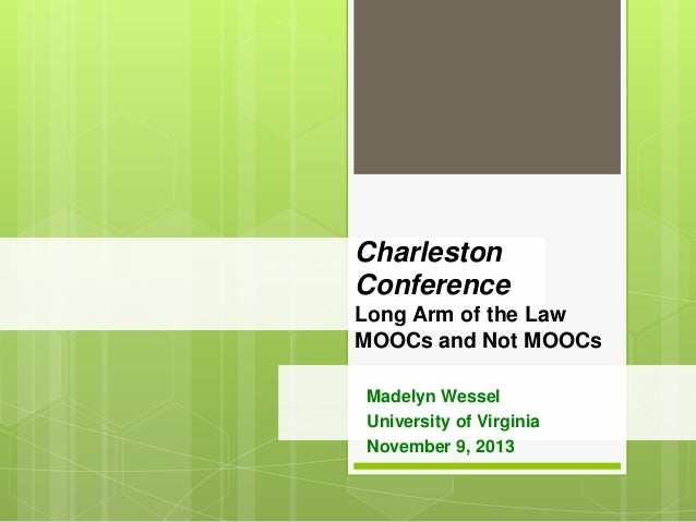 Charleston Conference Long Arm of the Law MOOCs and Not MOOCs Madelyn Wessel University of Virginia November 9, 2013