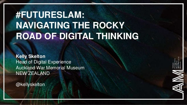 #FUTURESLAM: NAVIGATING THE ROCKY ROAD OF DIGITAL THINKING Kelly Skelton Head of Digital Experience Auckland War Memorial ...