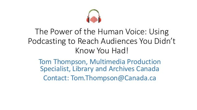 The Power of the Human Voice: Using Podcasting to Reach Audiences You Didn't Know You Had! Tom Thompson, Multimedia Produc...