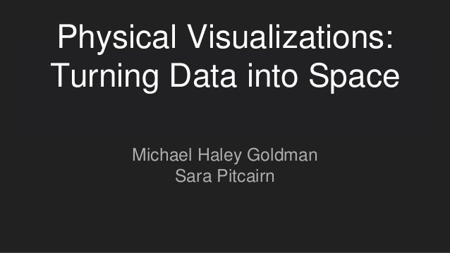 Physical Visualizations: Turning Data into Space Michael Haley Goldman Sara Pitcairn