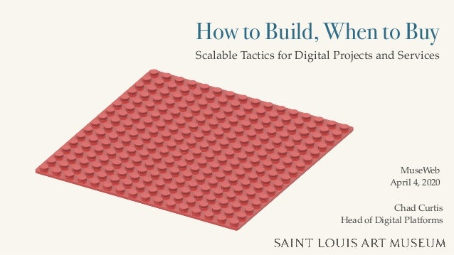 How to Build, When to Buy Scalable Tactics for Digital Projects and Services Chad Curtis Head of Digital Platforms MuseWeb...