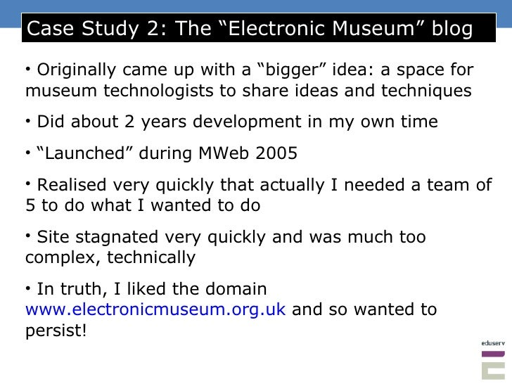 "Case Study 2: The ""Electronic Museum"" blog <ul><li>Originally came up with a ""bigger"" idea: a space for museum technologis..."