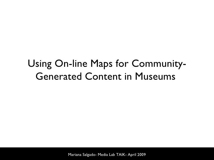 Mariana Salgado- Media Lab TAIK- April 2009 Using On-line Maps for Community-Generated Content in Museums