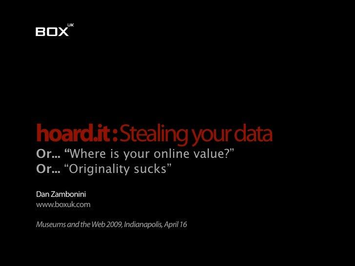 "hoard.it : Stealing your data Or... ""Where is your online value?"" Or... ""Originality sucks"" Dan Zambonini www.boxuk.com  M..."