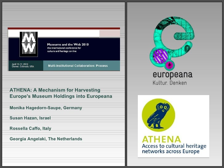 ATHENA :  A Mechanism for Harvesting Europe's Museum Holdings into Europeana Monika Hagedorn - Saupe, Germany Susan Hazan,...