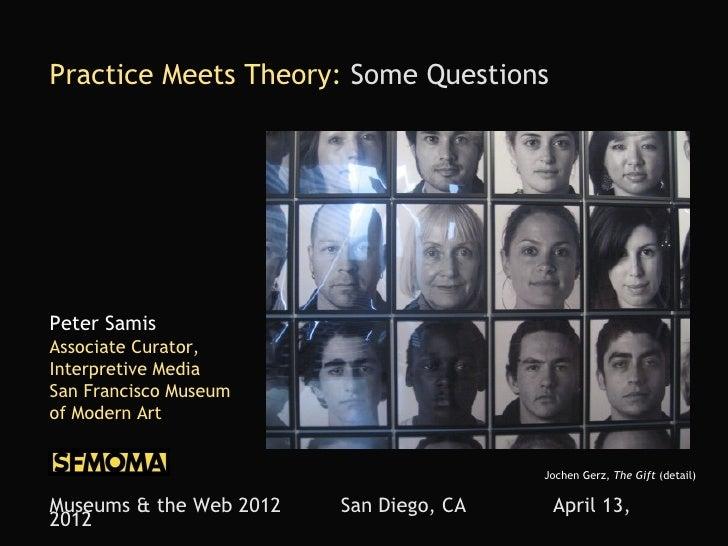Practice Meets Theory: Some QuestionsPeter SamisAssociate Curator,Interpretive MediaSan Francisco Museumof Modern Art     ...