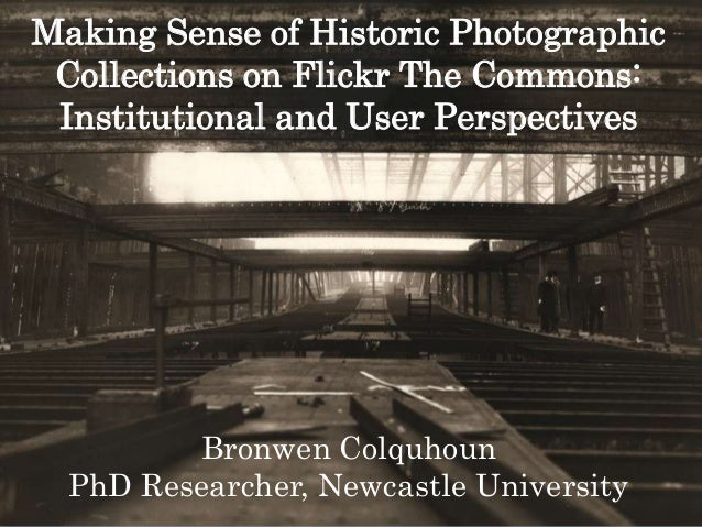 Making Sense of Historic PhotographicCollections on Flickr The Commons:Institutional and User PerspectivesBronwen Colquhou...