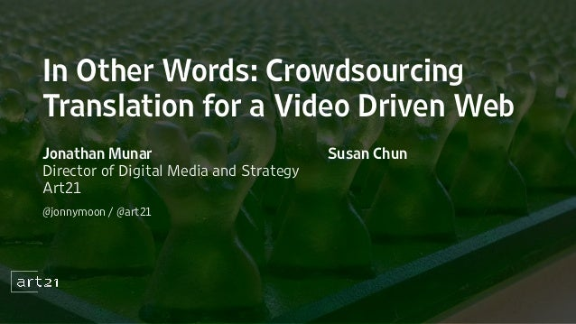 In Other Words: CrowdsourcingTranslation for a Video Driven WebJonathan MunarDirector of Digital Media and StrategyArt21@j...