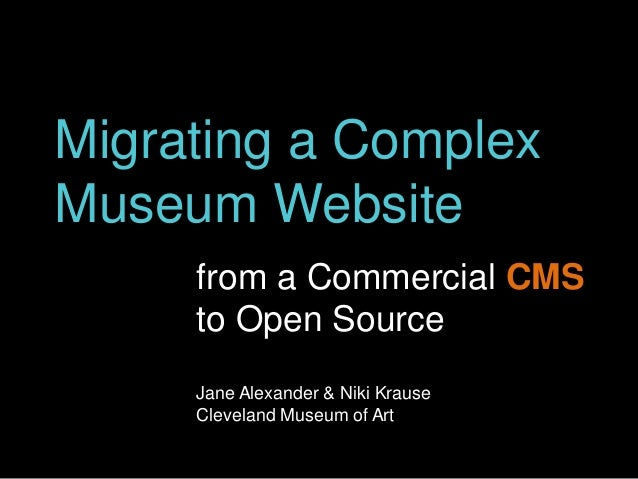 Migrating a Complex Museum Website from a Commercial CMS to Open Source Jane Alexander & Niki Krause Cleveland Museum of A...