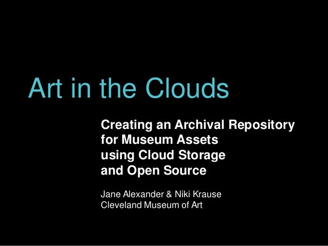 Art in the Clouds Creating an Archival Repository for Museum Assets using Cloud Storage and Open Source Jane Alexander & N...
