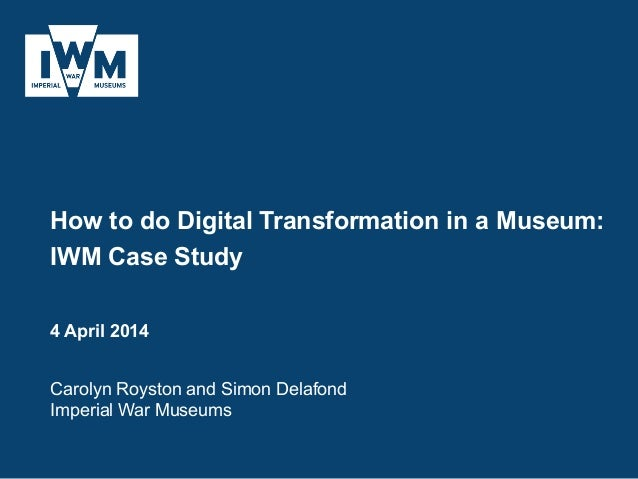 How to do Digital Transformation in a Museum: IWM Case Study 4 April 2014 Carolyn Royston and Simon Delafond Imperial War ...