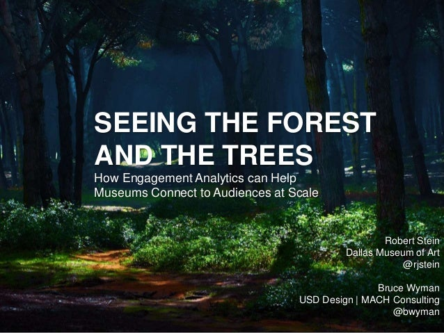 SEEING THE FOREST AND THE TREES How Engagement Analytics can Help Museums Connect to Audiences at Scale Robert Stein Dalla...